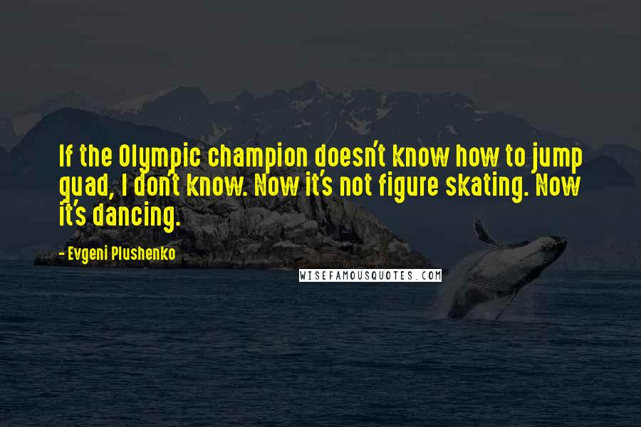 Evgeni Plushenko quotes: If the Olympic champion doesn't know how to jump quad, I don't know. Now it's not figure skating. Now it's dancing.