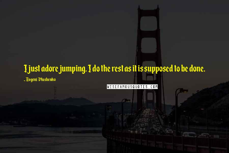 Evgeni Plushenko quotes: I just adore jumping. I do the rest as it is supposed to be done.