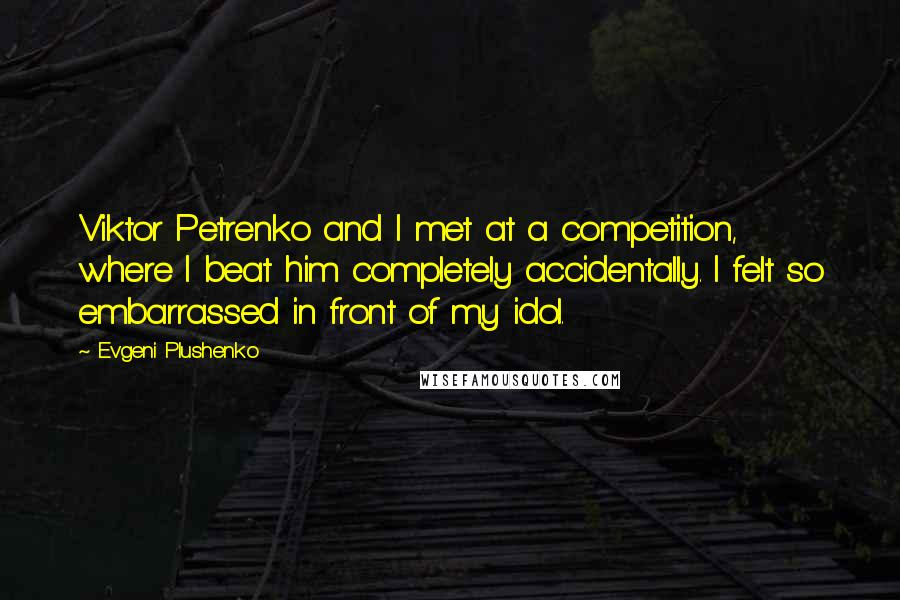 Evgeni Plushenko quotes: Viktor Petrenko and I met at a competition, where I beat him completely accidentally. I felt so embarrassed in front of my idol.
