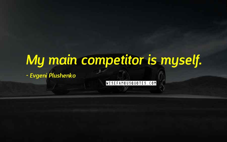 Evgeni Plushenko quotes: My main competitor is myself.