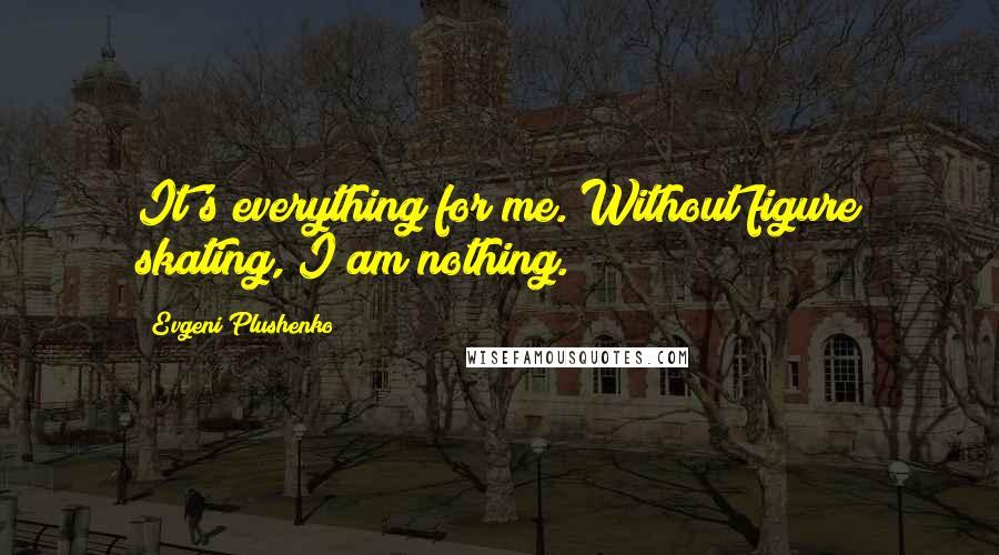 Evgeni Plushenko quotes: It's everything for me. Without figure skating, I am nothing.