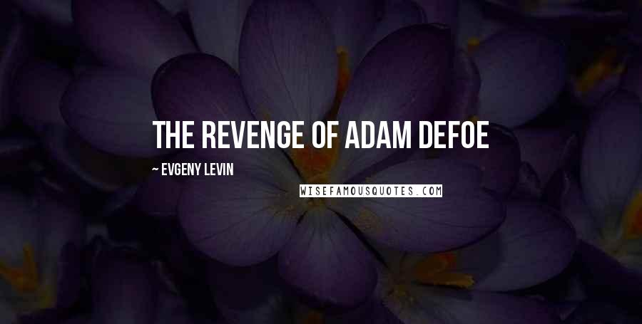 Evgeny Levin quotes: The Revenge of Adam Defoe