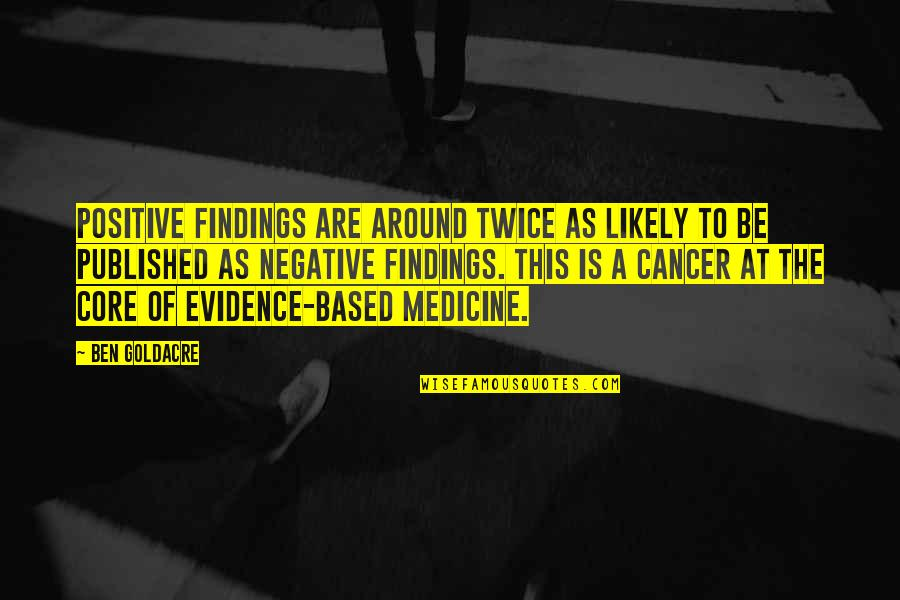 Evidence Based Medicine Quotes By Ben Goldacre: Positive findings are around twice as likely to