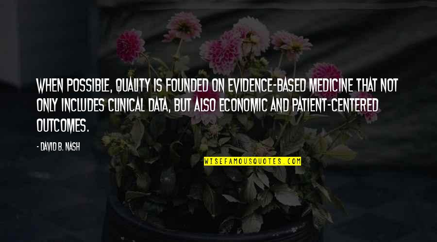 Evidence Based Medicine Quotes By David B. Nash: When possible, quality is founded on evidence-based medicine