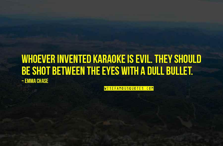 Evil Eyes Quotes By Emma Chase: Whoever invented karaoke is evil. They should be