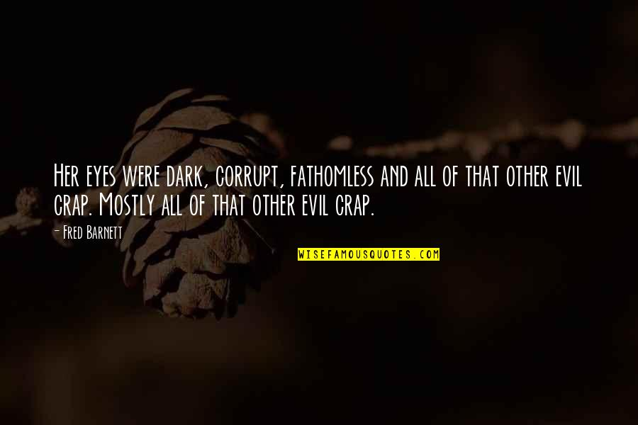 Evil Eyes Quotes By Fred Barnett: Her eyes were dark, corrupt, fathomless and all