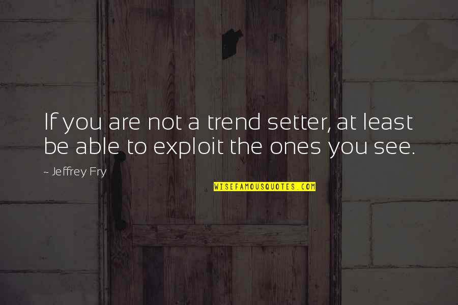 Evil Eyes Quotes By Jeffrey Fry: If you are not a trend setter, at
