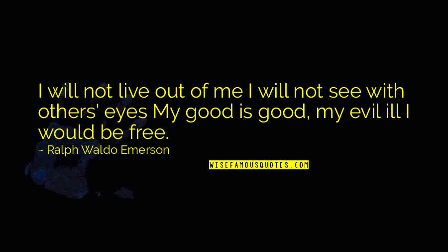 Evil Eyes Quotes By Ralph Waldo Emerson: I will not live out of me I