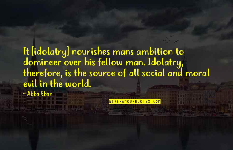 Evil Of Man Quotes By Abba Eban: It [idolatry] nourishes mans ambition to domineer over