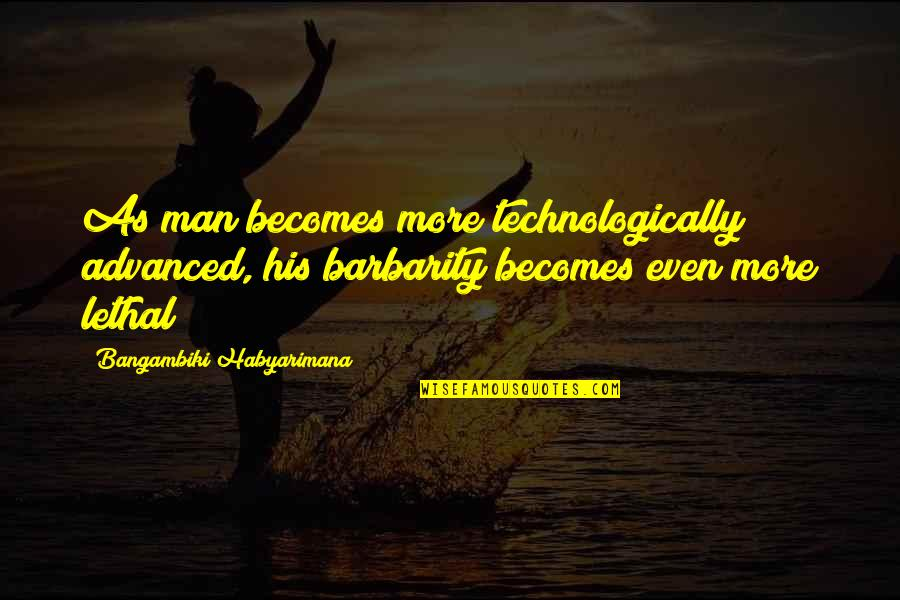 Evil Of Man Quotes By Bangambiki Habyarimana: As man becomes more technologically advanced, his barbarity