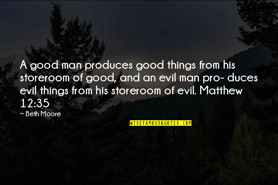 Evil Of Man Quotes By Beth Moore: A good man produces good things from his