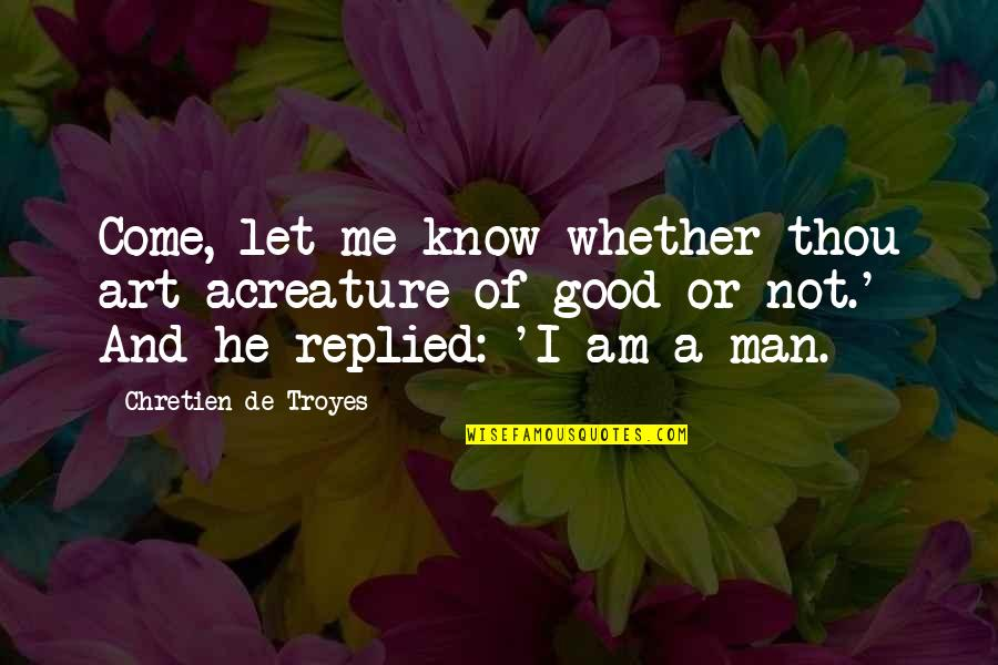 Evil Of Man Quotes By Chretien De Troyes: Come, let me know whether thou art acreature