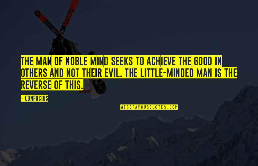 Evil Of Man Quotes By Confucius: The man of noble mind seeks to achieve
