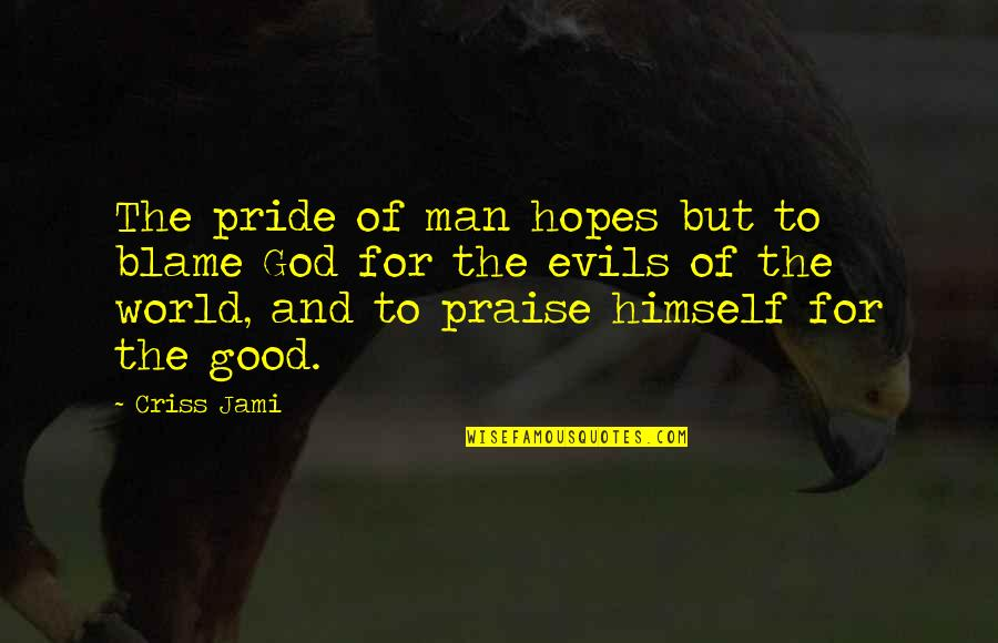 Evil Of Man Quotes By Criss Jami: The pride of man hopes but to blame