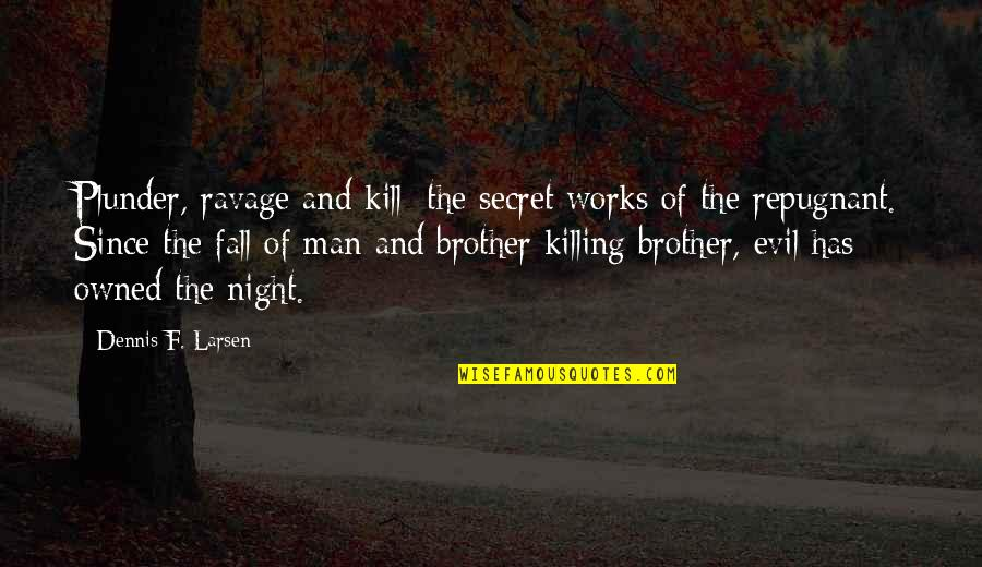 Evil Of Man Quotes By Dennis F. Larsen: Plunder, ravage and kill; the secret works of