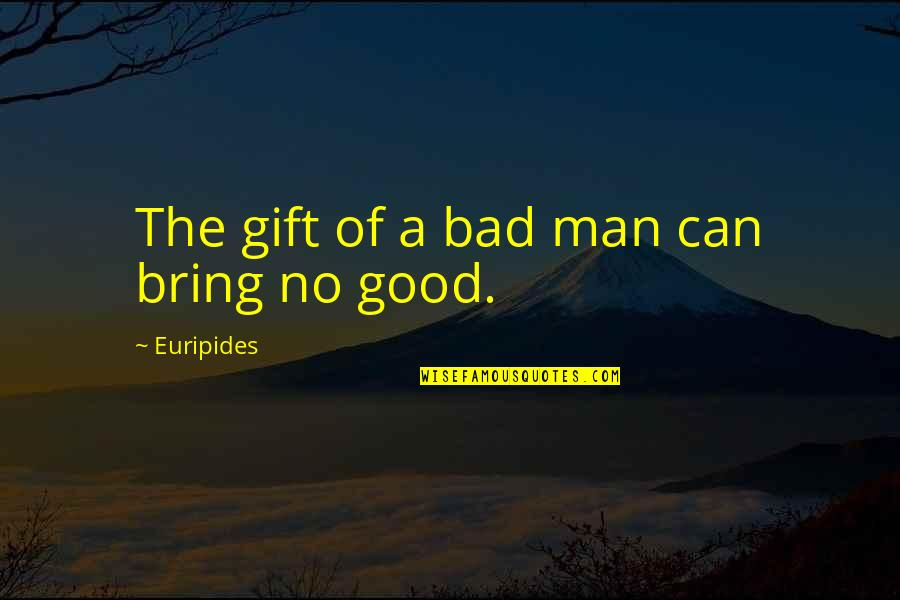 Evil Of Man Quotes By Euripides: The gift of a bad man can bring