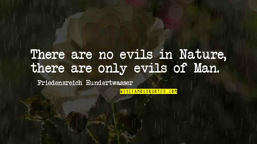 Evil Of Man Quotes By Friedensreich Hundertwasser: There are no evils in Nature, there are
