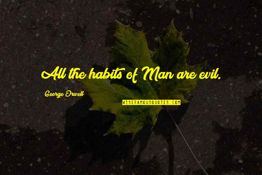 Evil Of Man Quotes By George Orwell: All the habits of Man are evil.