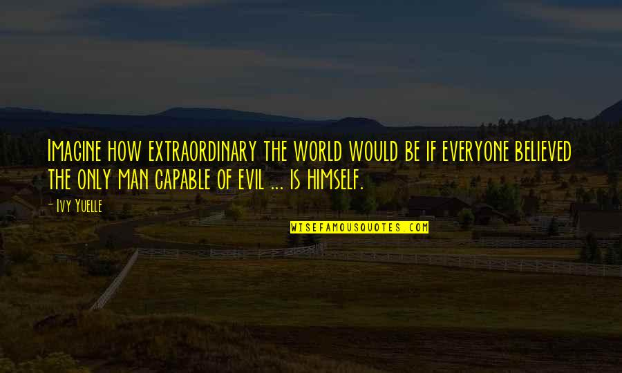 Evil Of Man Quotes By Ivy Yuelle: Imagine how extraordinary the world would be if