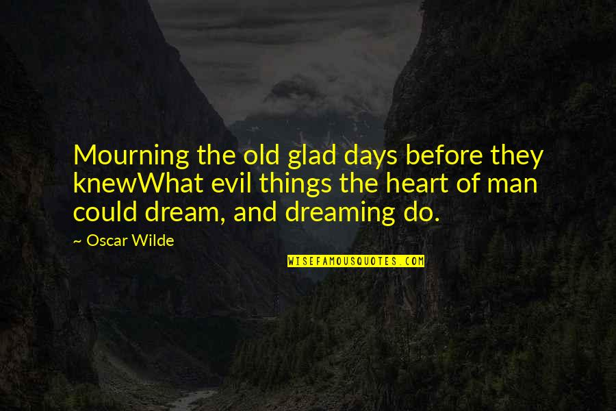 Evil Of Man Quotes By Oscar Wilde: Mourning the old glad days before they knewWhat