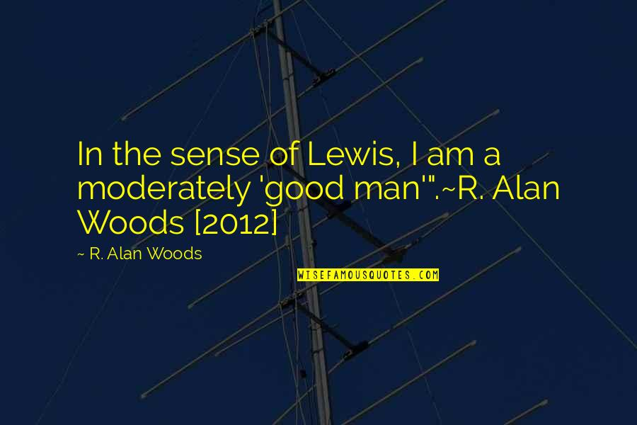 Evil Of Man Quotes By R. Alan Woods: In the sense of Lewis, I am a