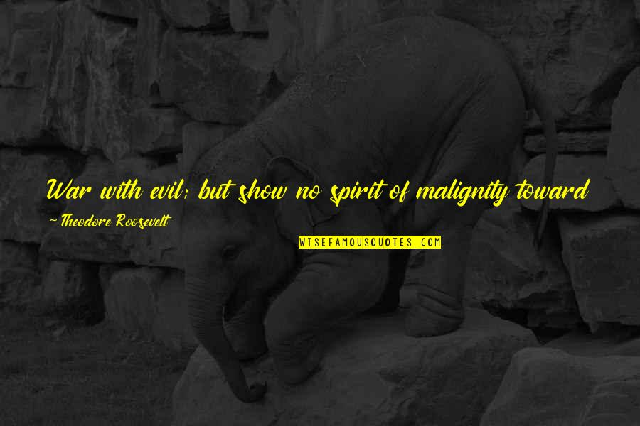 Evil Of Man Quotes By Theodore Roosevelt: War with evil; but show no spirit of