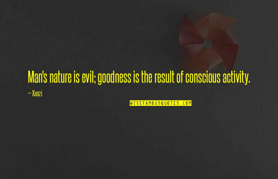 Evil Of Man Quotes By Xunzi: Man's nature is evil; goodness is the result
