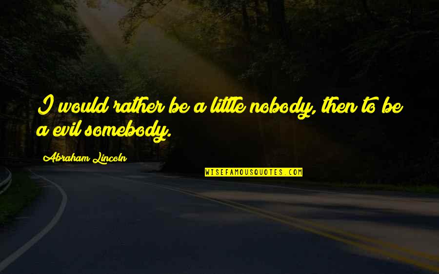 Evil Quotes By Abraham Lincoln: I would rather be a little nobody, then