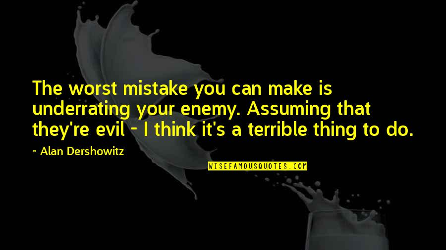 Evil Quotes By Alan Dershowitz: The worst mistake you can make is underrating