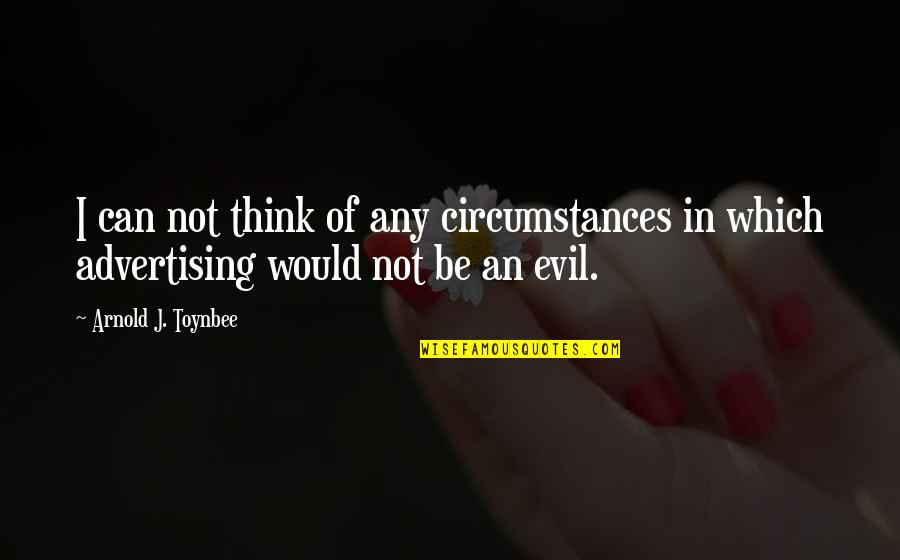 Evil Quotes By Arnold J. Toynbee: I can not think of any circumstances in