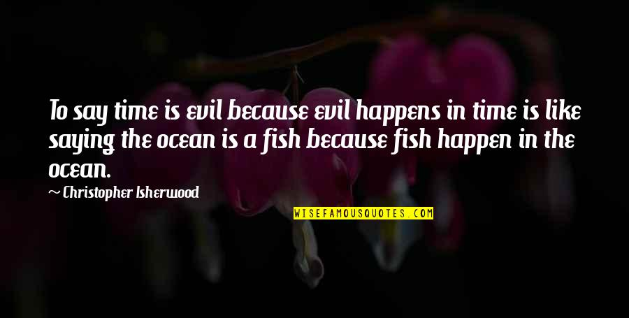Evil Quotes By Christopher Isherwood: To say time is evil because evil happens