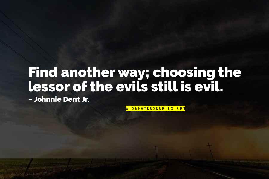Evil Quotes By Johnnie Dent Jr.: Find another way; choosing the lessor of the