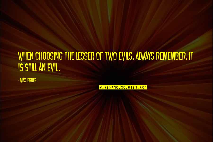 Evil Quotes By Max Lerner: When choosing the lesser of two evils, always