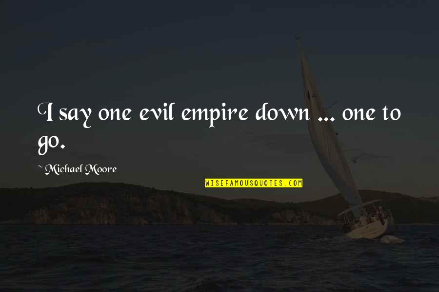 Evil Quotes By Michael Moore: I say one evil empire down ... one