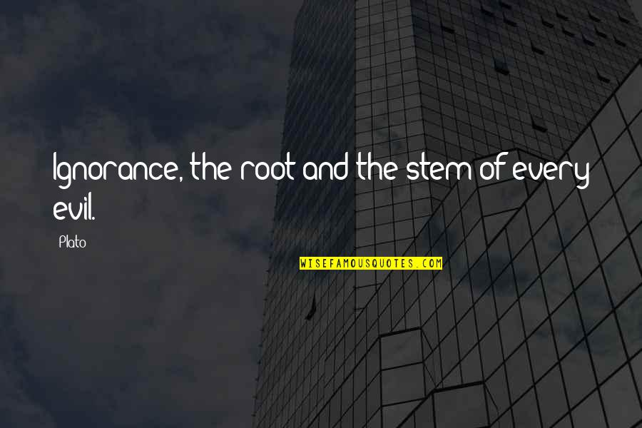 Evil Quotes By Plato: Ignorance, the root and the stem of every