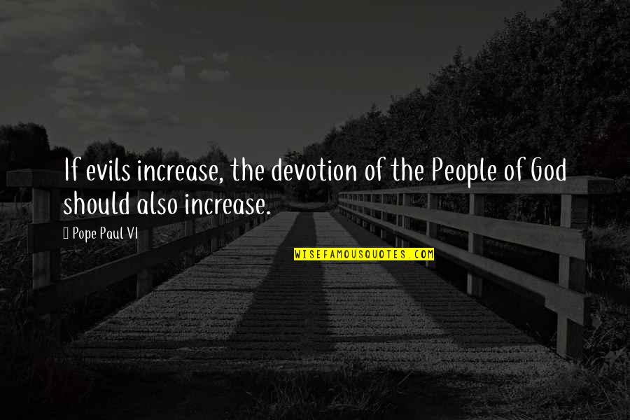 Evil Quotes By Pope Paul VI: If evils increase, the devotion of the People