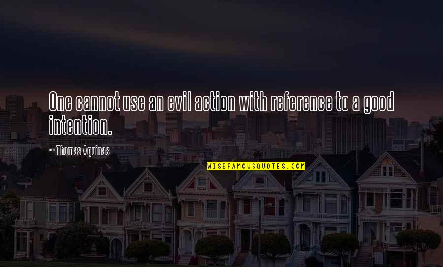 Evil Quotes By Thomas Aquinas: One cannot use an evil action with reference