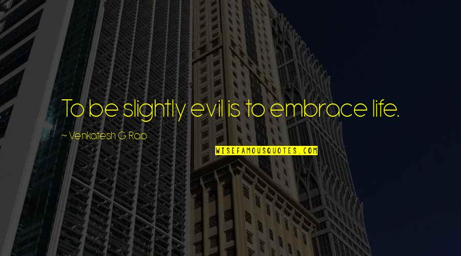 Evil Quotes By Venkatesh G. Rao: To be slightly evil is to embrace life.