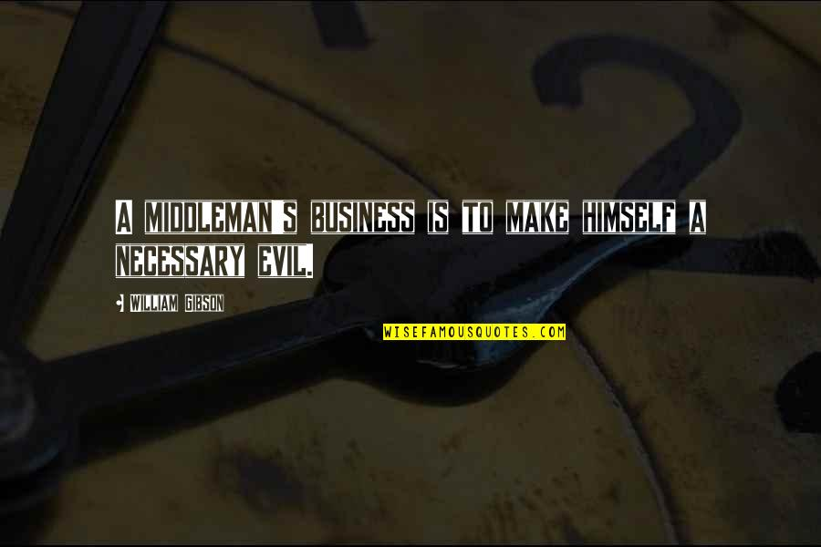 Evil Quotes By William Gibson: A middleman's business is to make himself a