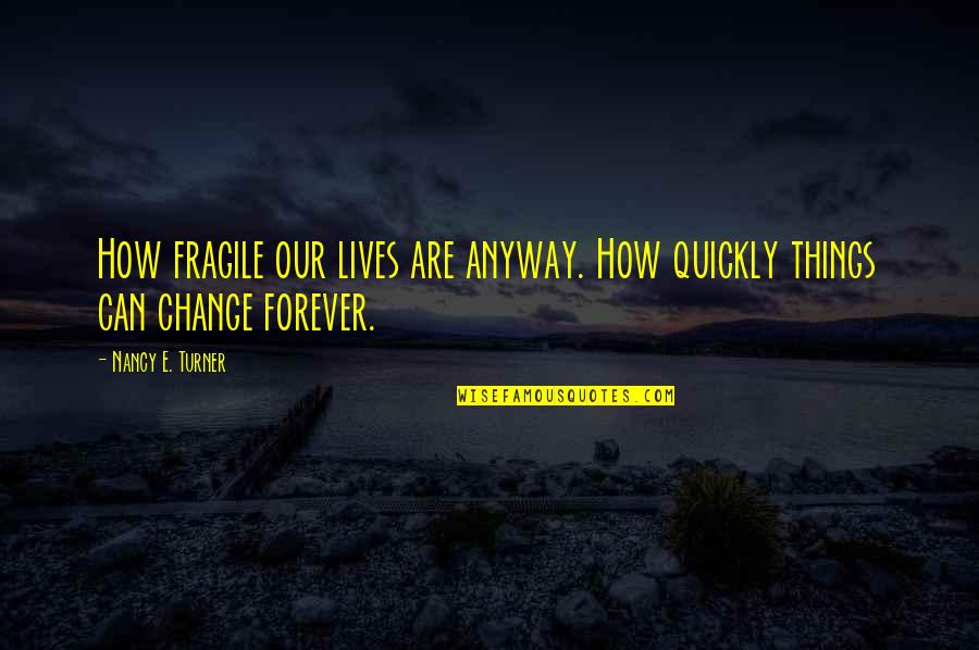 Evil Rulers Quotes By Nancy E. Turner: How fragile our lives are anyway. How quickly