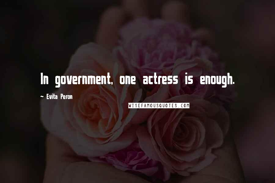 Evita Peron quotes: In government, one actress is enough.