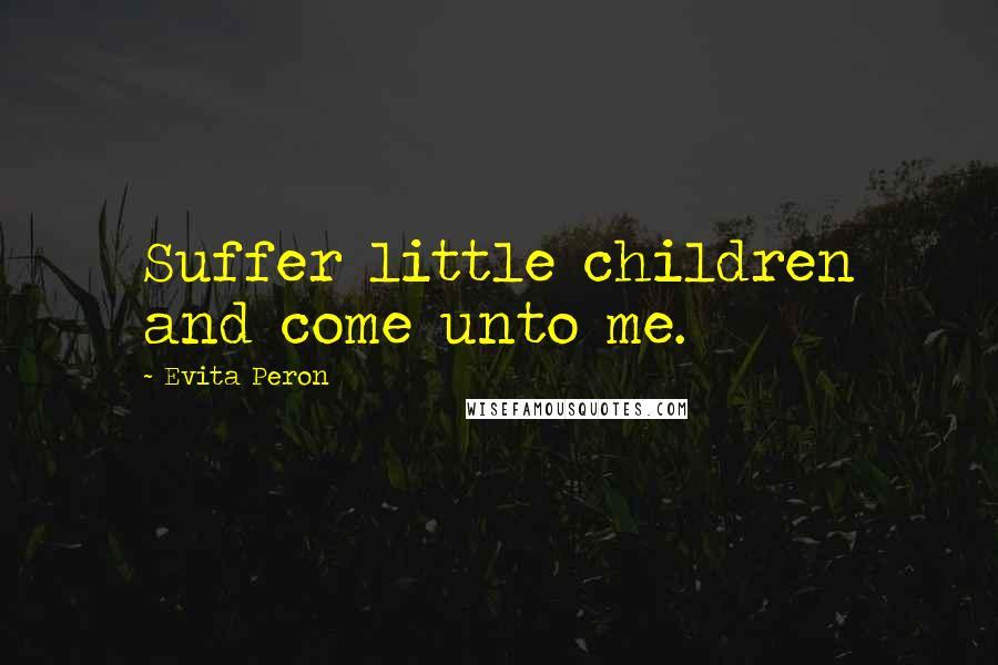 Evita Peron quotes: Suffer little children and come unto me.