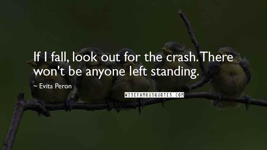 Evita Peron quotes: If I fall, look out for the crash. There won't be anyone left standing.