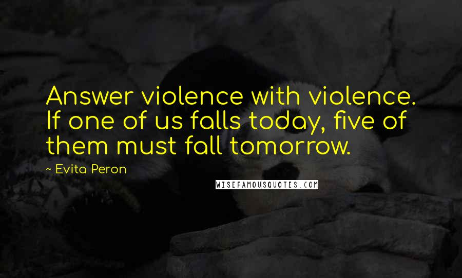 Evita Peron quotes: Answer violence with violence. If one of us falls today, five of them must fall tomorrow.