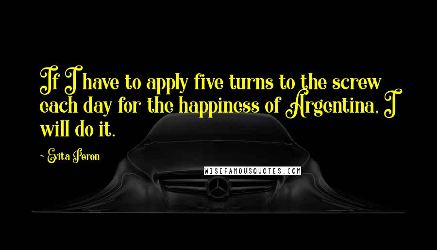 Evita Peron quotes: If I have to apply five turns to the screw each day for the happiness of Argentina, I will do it.