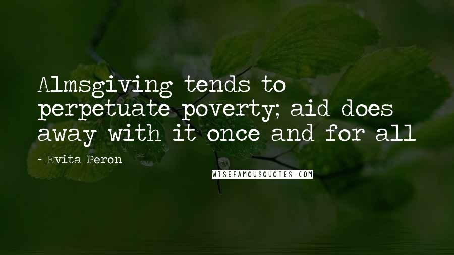Evita Peron quotes: Almsgiving tends to perpetuate poverty; aid does away with it once and for all