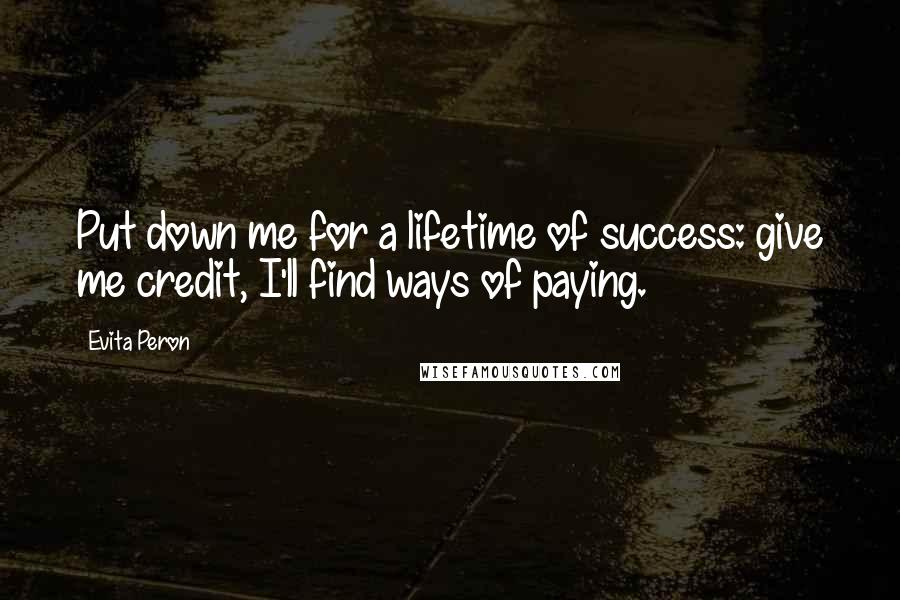 Evita Peron quotes: Put down me for a lifetime of success: give me credit, I'll find ways of paying.