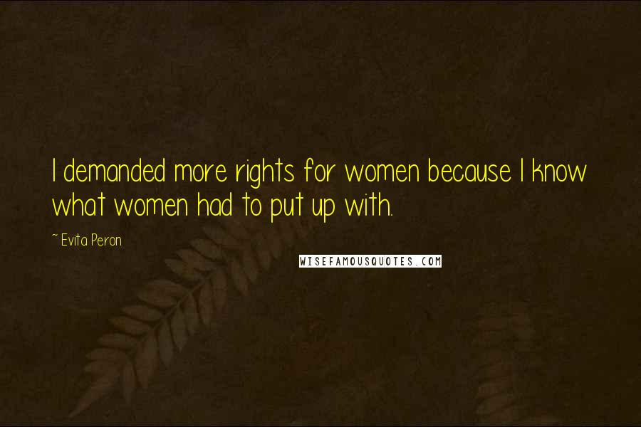 Evita Peron quotes: I demanded more rights for women because I know what women had to put up with.