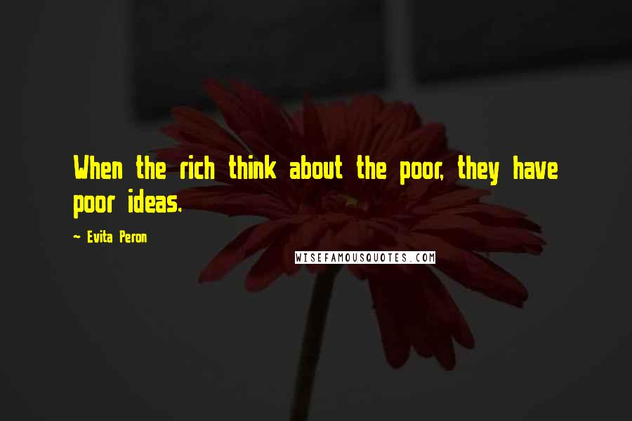 Evita Peron quotes: When the rich think about the poor, they have poor ideas.