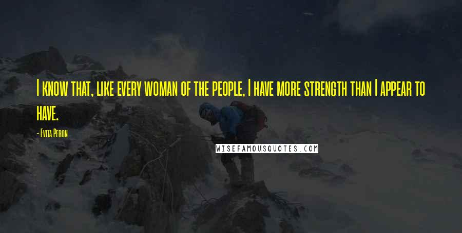 Evita Peron quotes: I know that, like every woman of the people, I have more strength than I appear to have.
